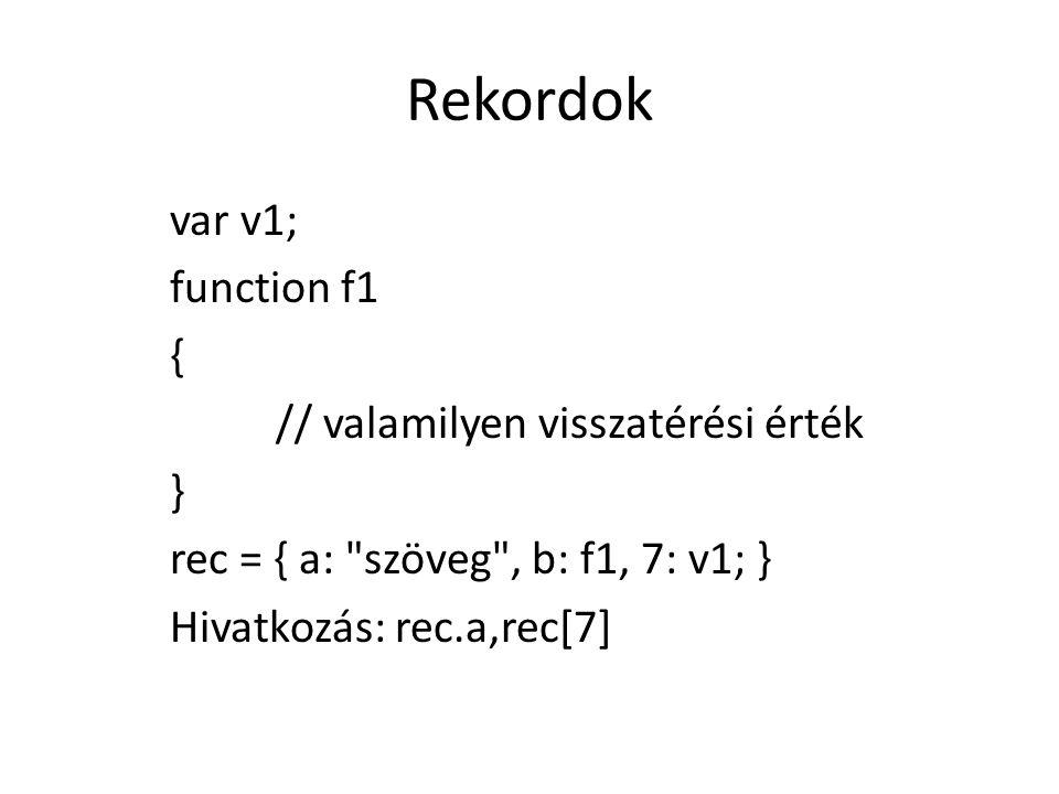 Rekordok var v1; function f1 { // valamilyen visszatérési érték } rec = { a: szöveg , b: f1, 7: v1; } Hivatkozás: rec.a,rec[7]